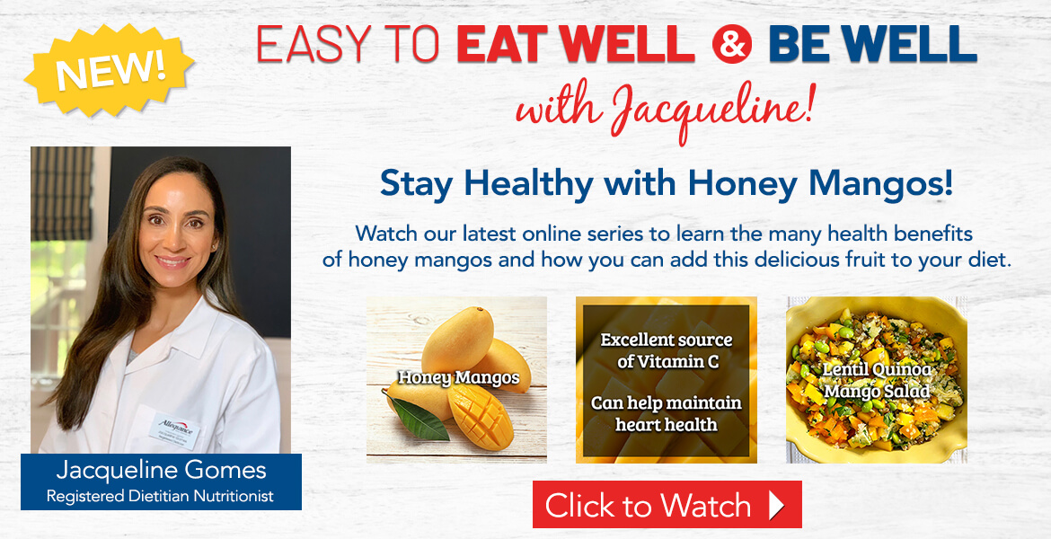 Registered Dietitian Jacqueline Gomes with three smaller images. The first image is a picture of honey mangos. The second image is a picture of cut up honey mangos with text reading excellent source of vitamin C and can help maintain heart health. The third image shows a picture of a lentil quinoa mango salad recipe. The text on the main image says stay healthy with honey mangos. Watch our latest online series to learn how you can add this delicious fruit to your diet. Click to watch.