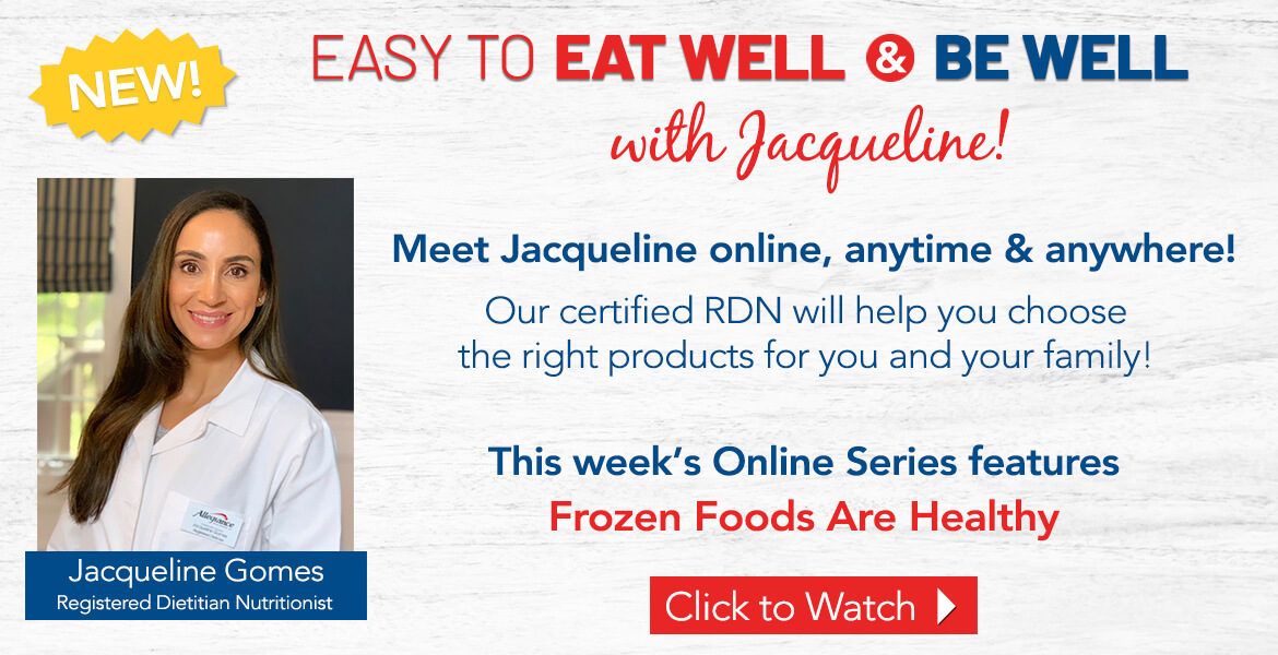Registered Dietitian Jacqueline Gomes. Text on the image reads easy to eat well and be well with Jacqueline! Our certified RDN will help you choose the right products for you and your family. This week's online series features frozen foods are healthy. Click to watch video.