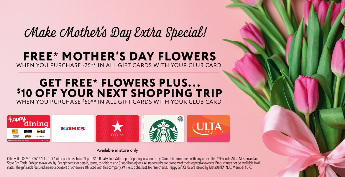 pink tulip flowers advertising a gift card promotion for Mother's Day. Buy $25 in gift cards and get free flowers or buy $50 in gift cards and get free flowers and $10 off your next shopping trip. Must use club card. Available in store only. Offer valid at participating locations 4/30/21 thru 5/13/21. Up to $10 floral value.