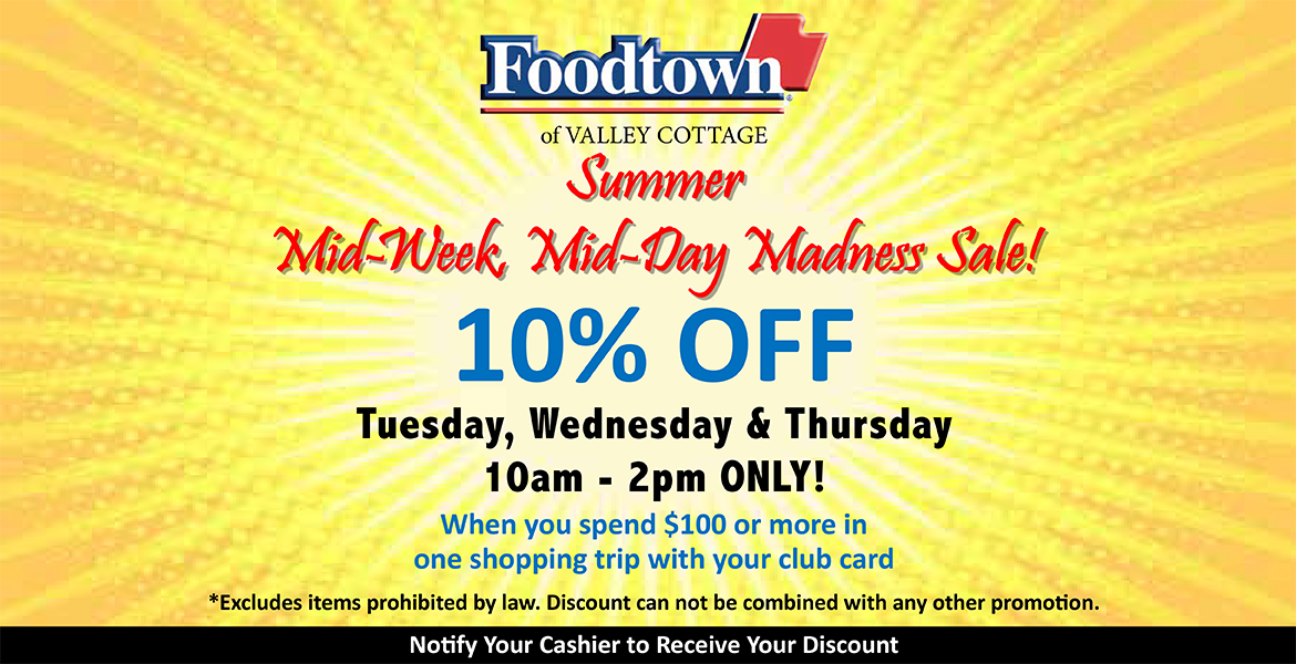 Foodtown of Valley Cottage mid-week, mid-day madness sale. 10% off Tuesday, Wednesday and Thursday 10am-2pm only. When you spend $100 or more in one shopping trip with your club card.